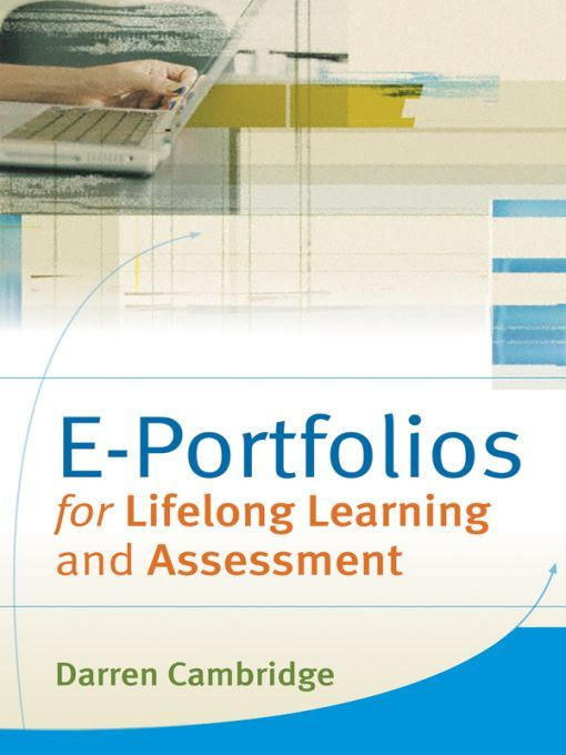 Eportfolios for Lifelong Learning and Assessment By: Darren Cambridge