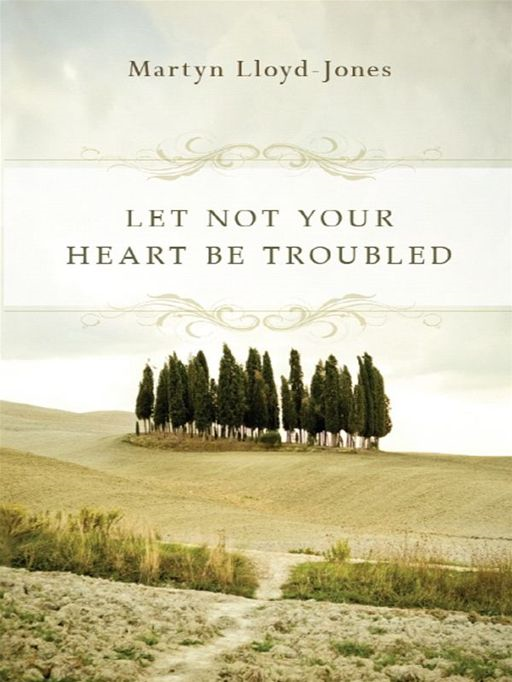 Let Not Your Heart Be Troubled (Foreword by Elizabeth Catherwood and Ann Beatt) By: Martyn Lloyd-Jones