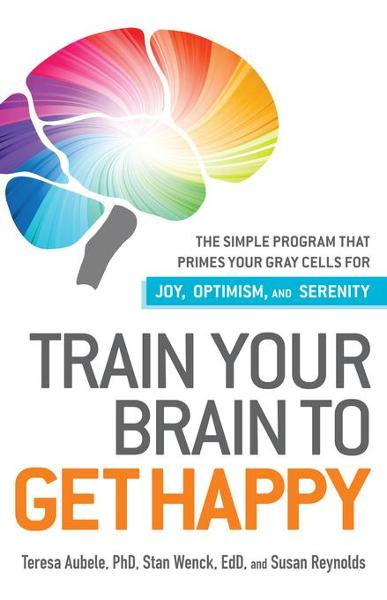 Train Your Brain to Get Happy By: Aubele Phd, Teresa