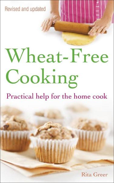 Wheat-Free Cooking: Practical Help for the Home Cook By: Rita Greer