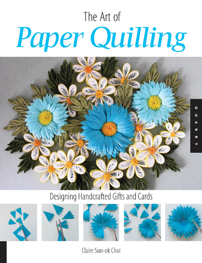Art of Paper Quilling: Designing Handcrafted Gifts and Cards By: Claire Sun-ok Choi