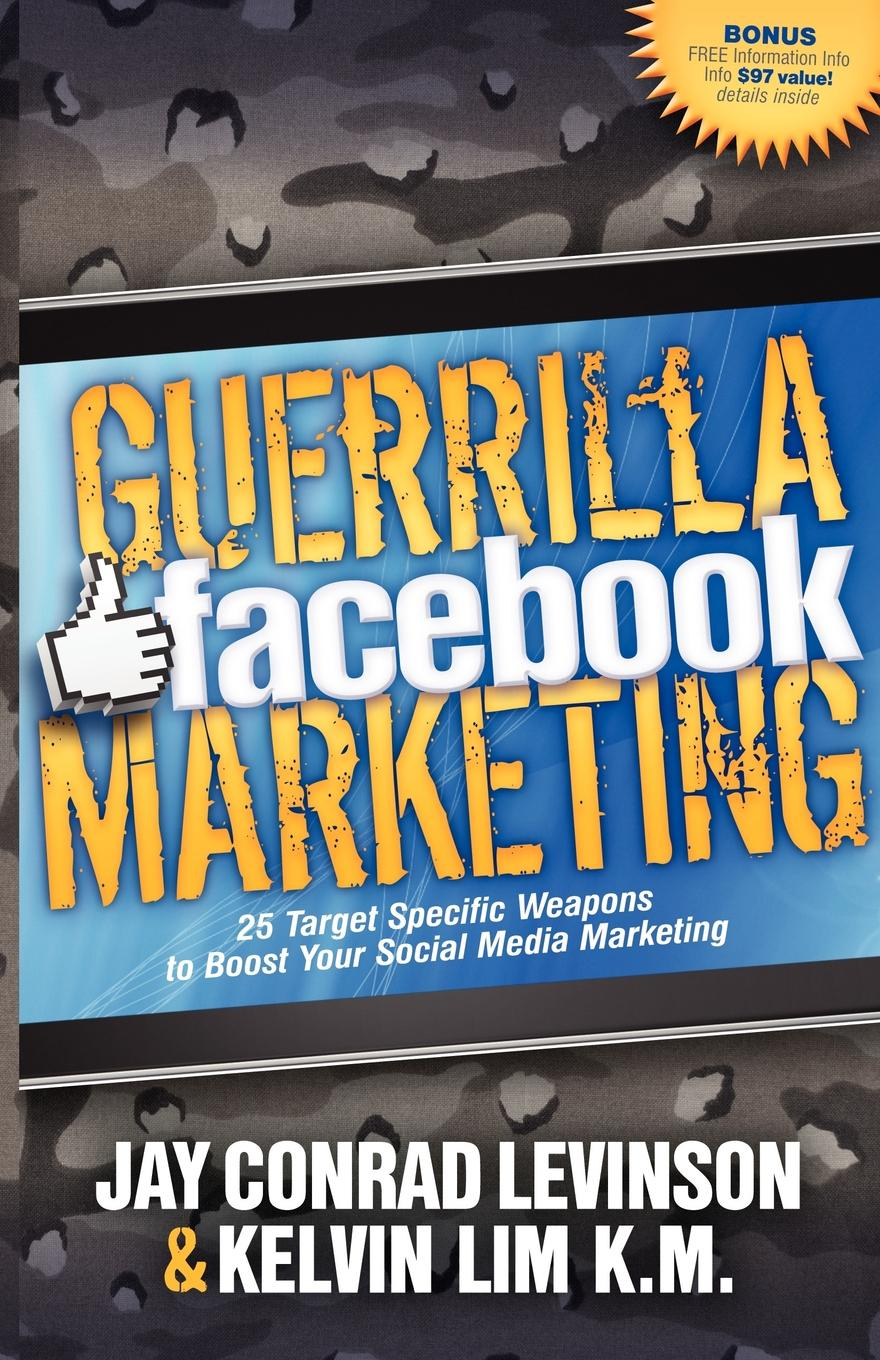 Guerrilla Facebook Marketing: 25 Target Specific Weapons to Boost your Social Media Marketing By: Jay Conrad Levinson,Kelvin Lim