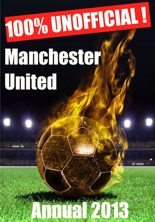 100% Unofficial! Manchester United Annual 2013