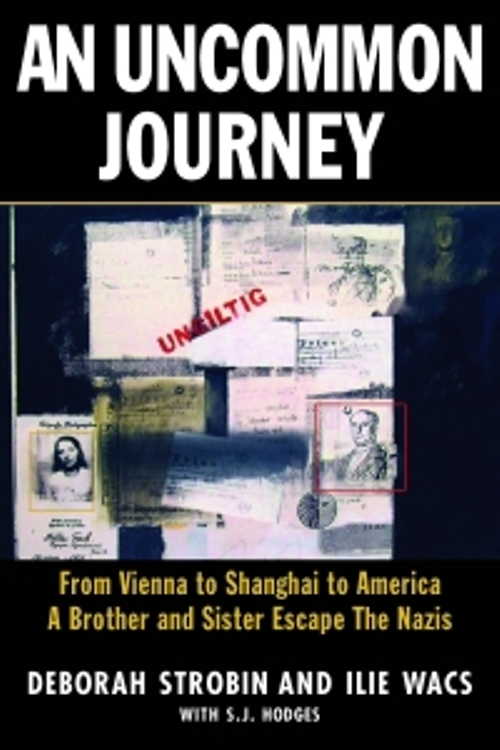 An Uncommon Journey: From Vienna to Shanghai to America--A Brother and Sister Escape to Freedom During World War II By: Deborah Strobin,Ilie Wacs