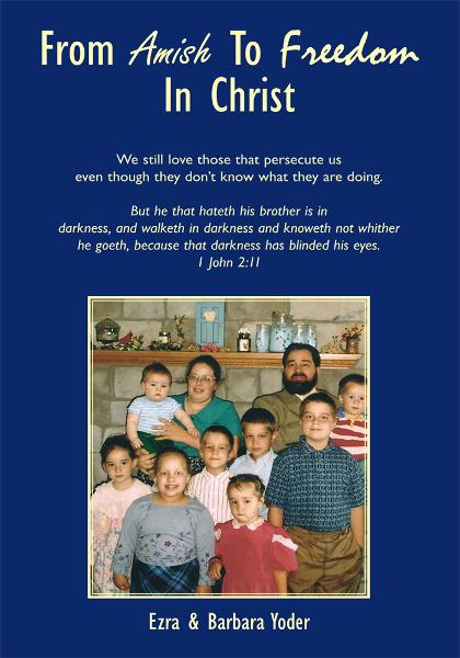 From Amish To Freedom In Christ By: Ezra & Barbara Yoder