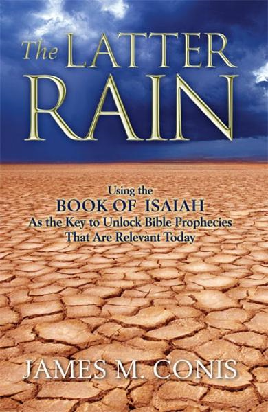 The Latter Rain: Using the Book of Isaiah As the Key to Unlock Bible Prophecies That Are Relevant Today