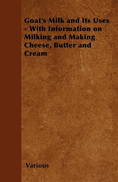 Goat's Milk and Its Uses - With Information on Milking and Making Cheese, Butter and Cream