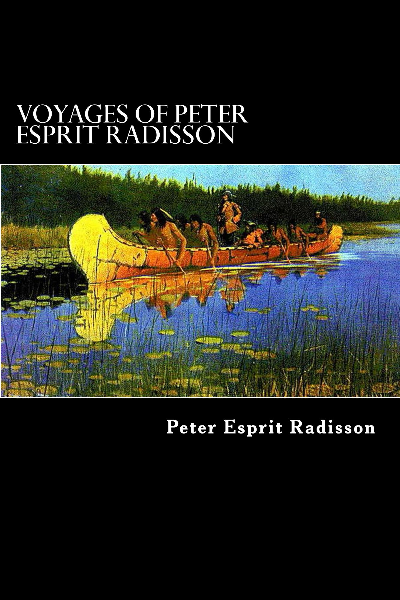 Voyages of  Peter Esprit Radisson By: Peter Esprit Radisson