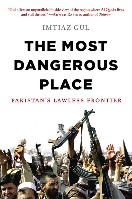 The Most Dangerous Place: Pakistan's Lawless Frontier By: Imtiaz Gul