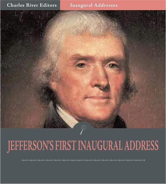 Inaugural Addresses: President Thomas Jefferson's First Inaugural Address (Illustrated Edition)