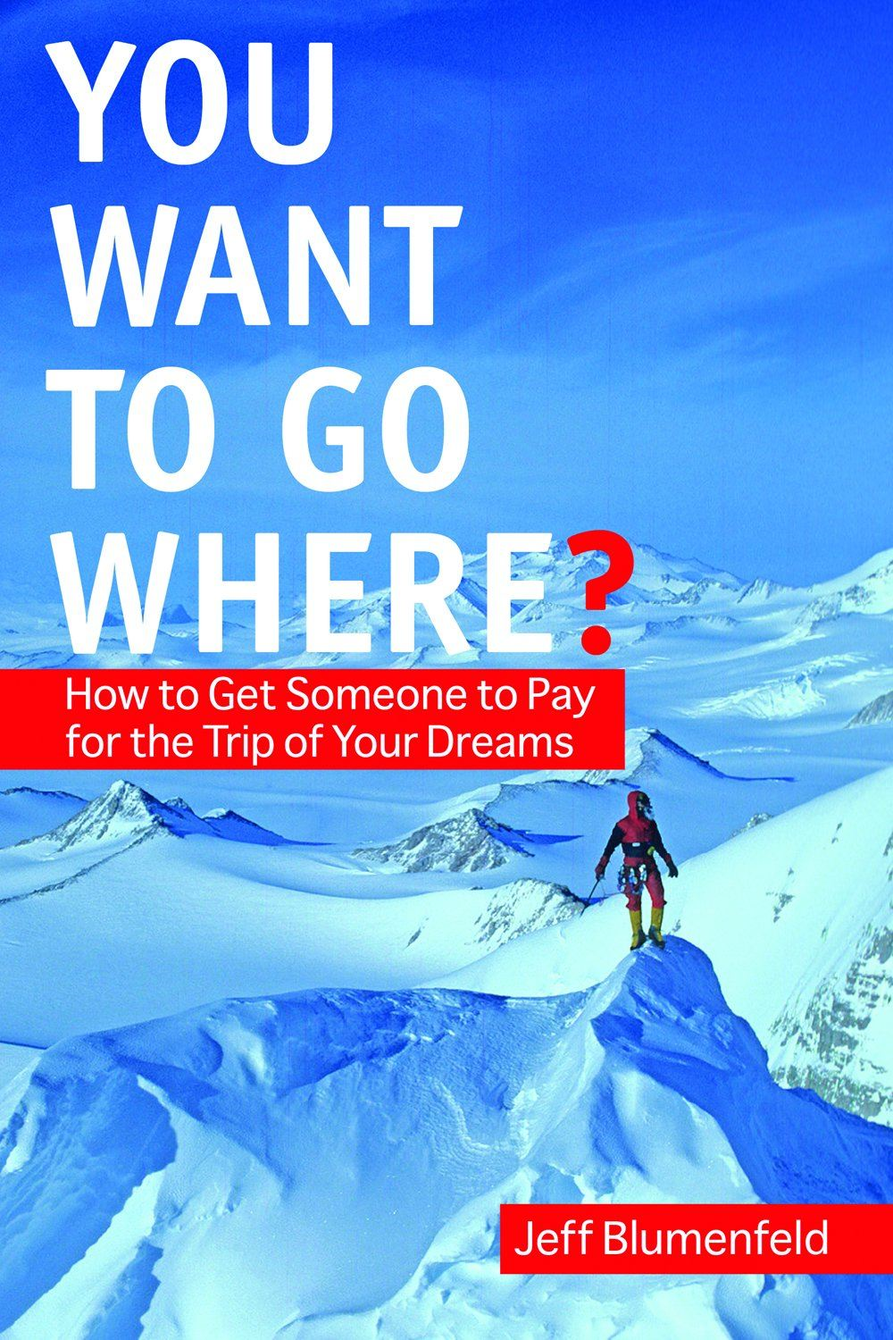 You Want To Go Where?: Get Someone to Pay for the Trip of Your Dreams