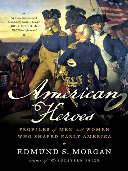 American Heroes: Profiles of Men and Women Who Shaped Early America By: Edmund S. Morgan