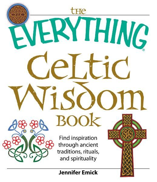 The Everything Celtic Wisdom Book: Find inspiration through ancient traditions, rituals, and spirituality By: Jennifer Emick