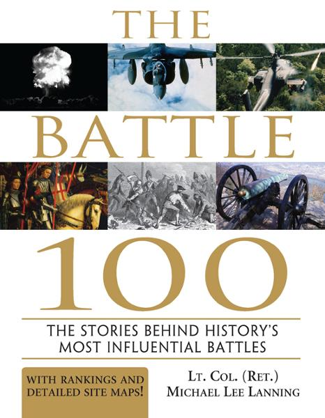 Battle 100: The Stories Behind History's Most Influential Battles By: Michael Lanning, Lt. Col.