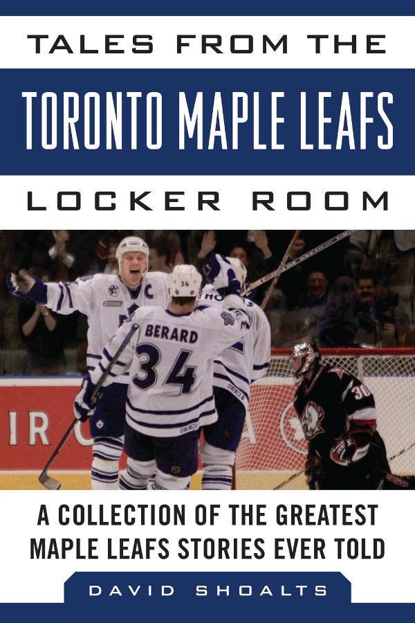 Tales from the Toronto Maple Leafs Locker Room By: David Shoalts