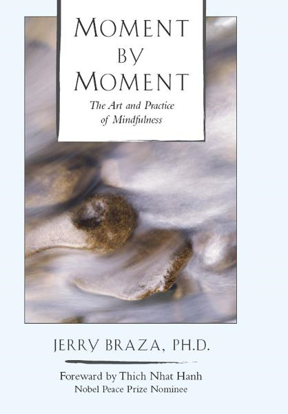 Moment by Moment: The Art and Practice of Mindfulness By: Jerry Braza