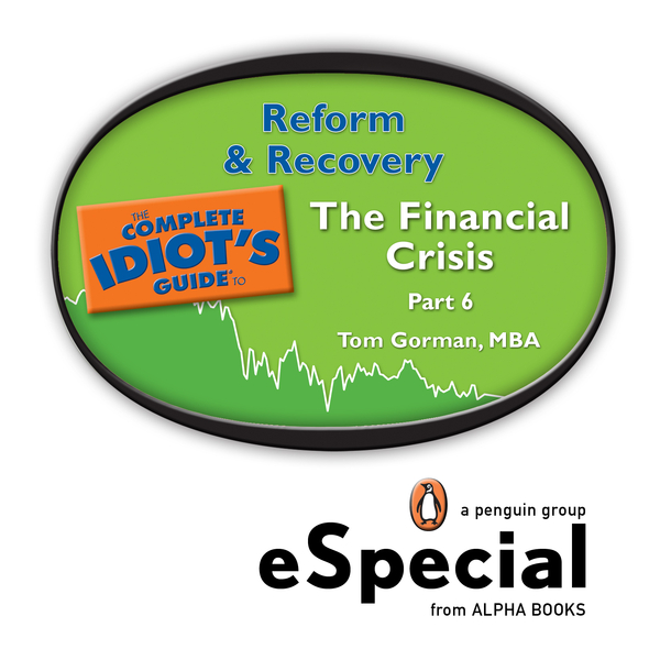 REFORM & RECOVERY: The Complete Idiots Guide to the Financial Crisis, Part SixA Penguin eSpecial from ALPHA BOOKS By: Tom Gorman,  MBA