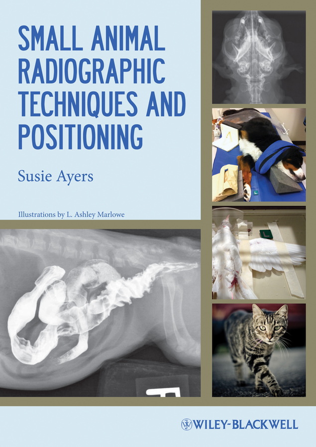 Small Animal Radiographic Techniques and Positioning By: Susie Ayers