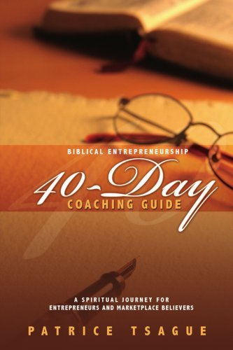 Biblical Entrepreneurship 40-Day Coaching Guide By: Patrice Tsague