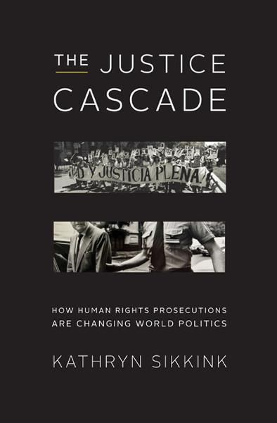 The Justice Cascade: How Human Rights Prosecutions Are Changing World Politics (The Norton Series in World Politics) By: Kathryn Sikkink
