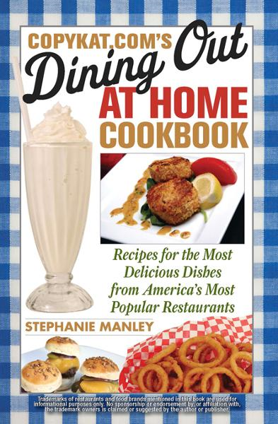 CopyKat.com's Dining Out at Home Cookbook By: Stephanie Manley