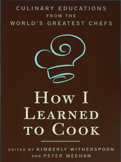 How I Learned To Cook: Culinary Educations from the World's Greatest Chefs By: Kimberly Witherspoon,Peter Meehan