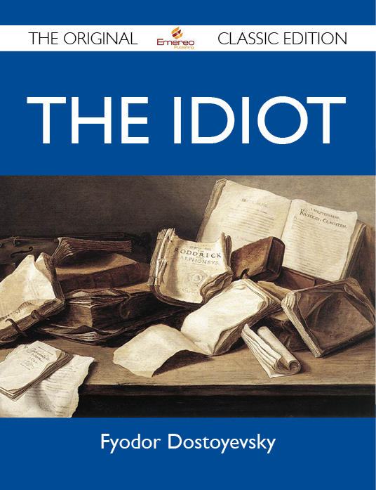 The Idiot - The Original Classic Edition By: Dostoyevsky Fyodor
