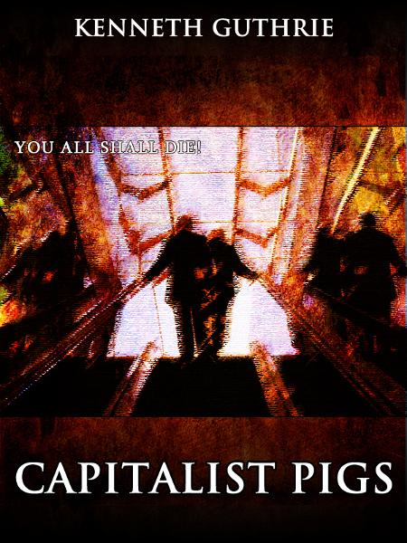Capitalist Pigs (The Terrorist Series) By: Kenneth Guthrie