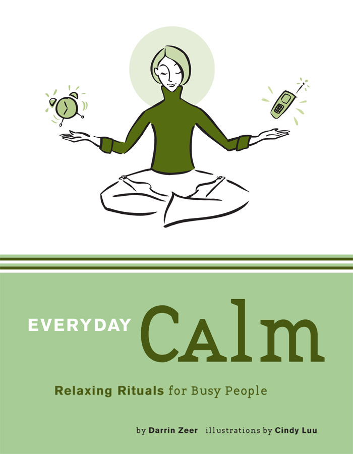 Everyday Calm: Relaxing Rituals for Busy People By: Darrin Zeer,Cindy Luu