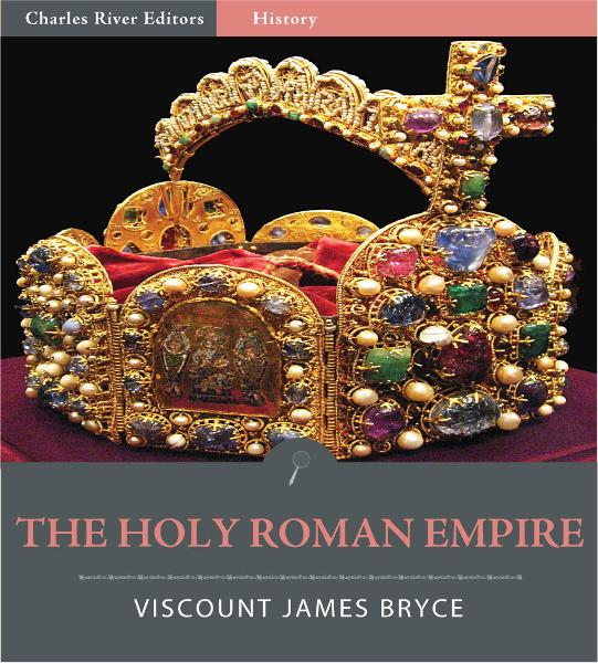 The Holy Roman Empire (Illustrated Edition) By: Viscount James Bryce