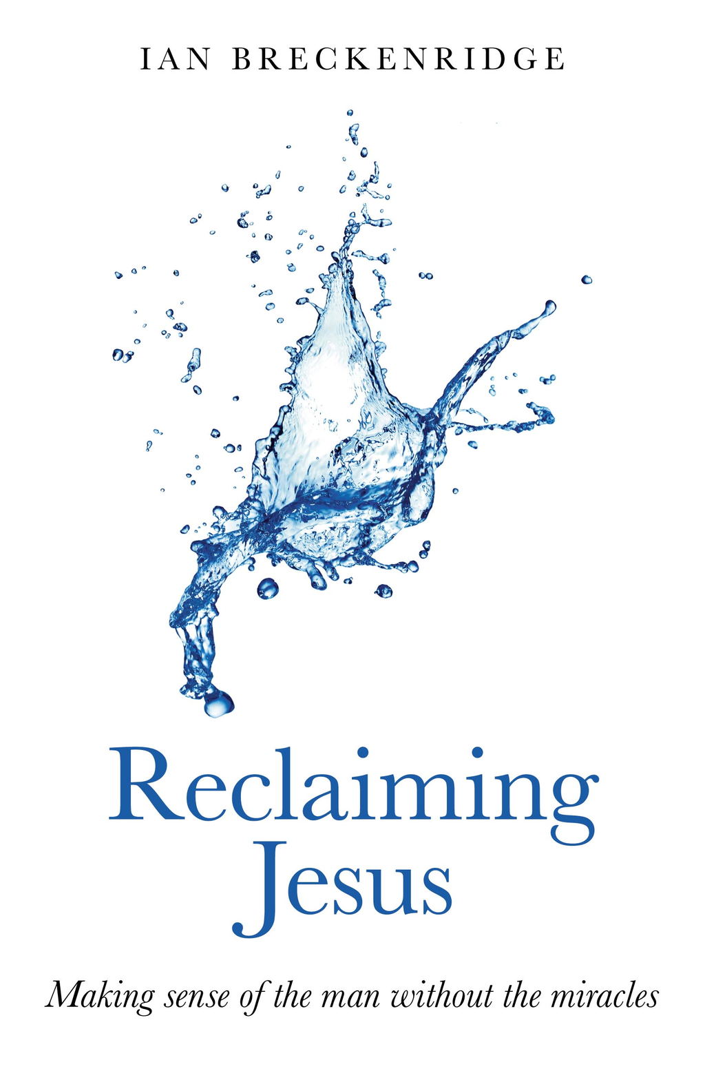 Reclaiming Jesus: Making sense of the man without the miracles By: Ian Breckenridge