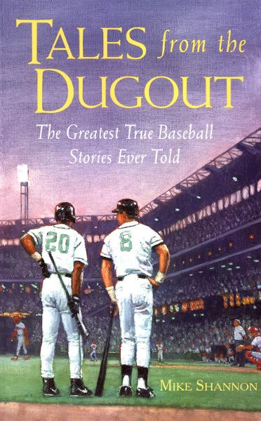 Tales from the Dugout : The Greatest True Baseball Stories Ever Told: The Greatest True Baseball Stories Ever Told By: Mike Shannon