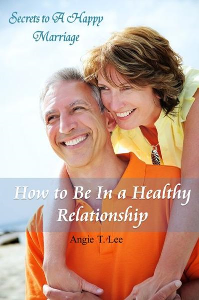 How to Be in A Healthy Relationship-Secrets to A Happy Marriage By: Angie T. Lee