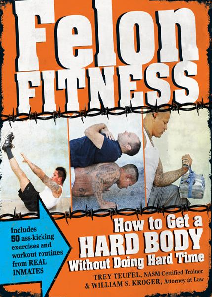 Felon Fitness: How to Get a Hard Body Without Doing Hard Time By: Trey Teufel,William S. Kroger