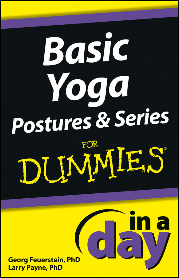 Basic Yoga Postures and Series In A Day For Dummies By: Georg Feuerstein Ph.D.,Larry Payne Ph.D.
