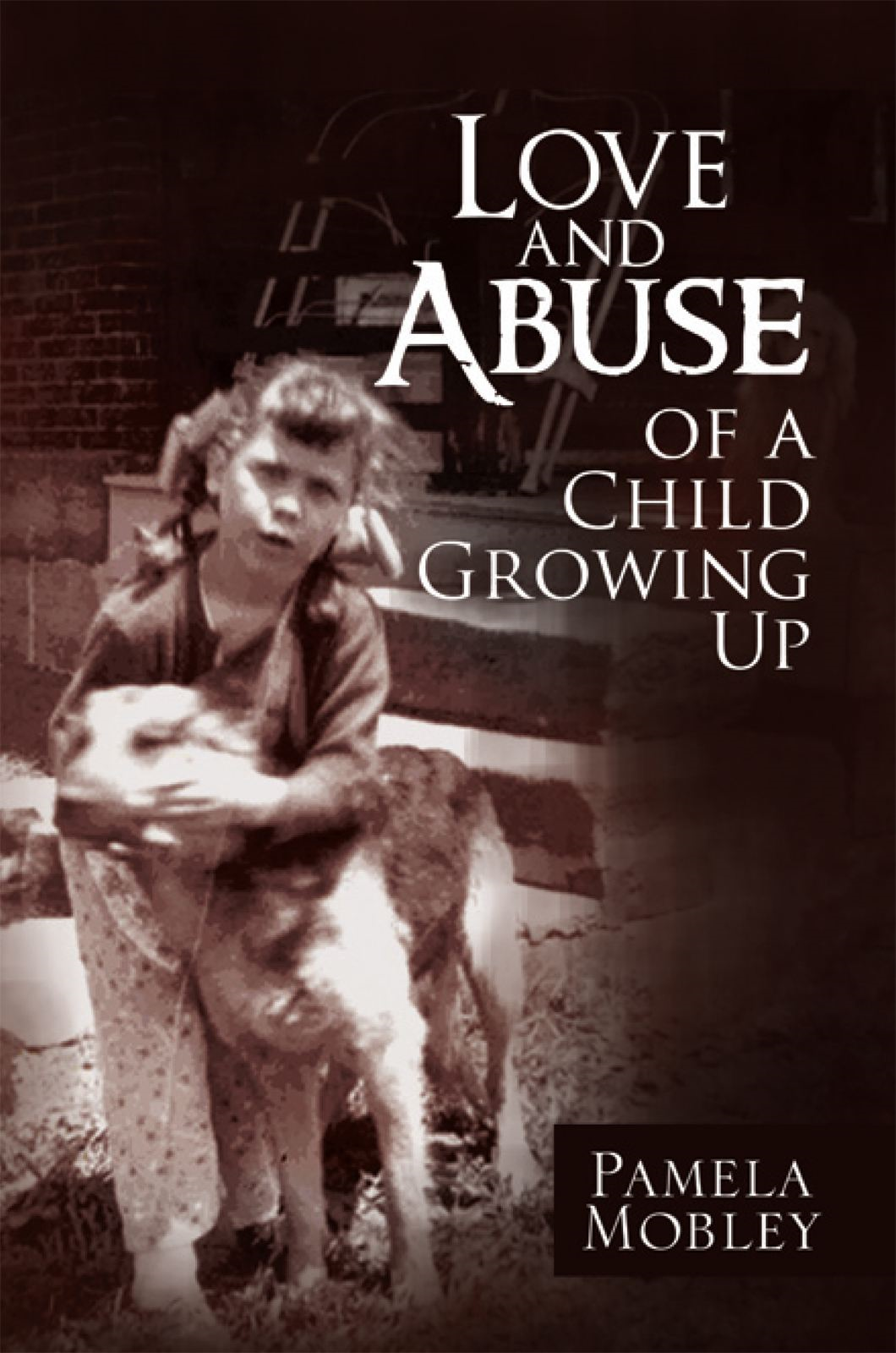 Love and Abuse of a Child Growing Up By: Pamela Mobley
