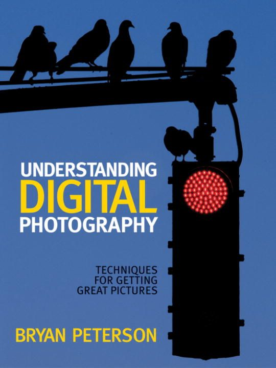 Understanding Digital Photography By: Bryan Peterson