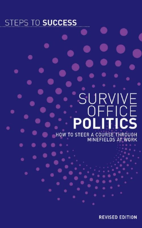 Survive Office Politics: How to Steer a Course Through Minefields at Work By: