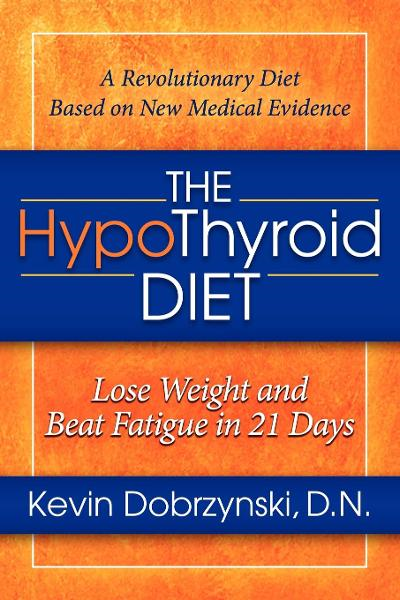 The HypoThyroid Diet: Lose Weight and Beat Fatigue in 21 Days By: Kevin Dobrzynski