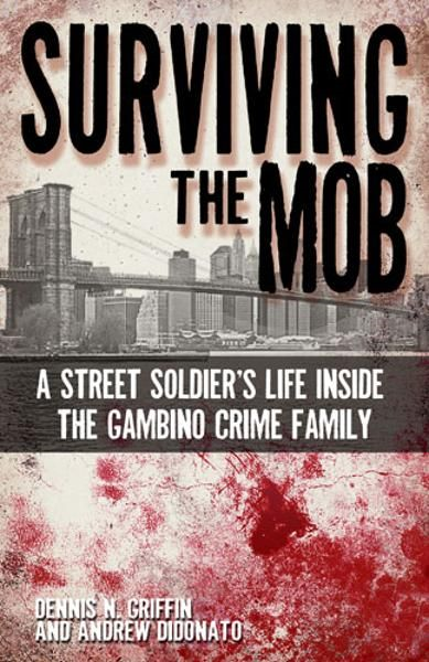 Surviving the Mob: A Street Soldier's Life inside the Gambino Crime Family By: Dennis Griffin, Andrew DiDonato