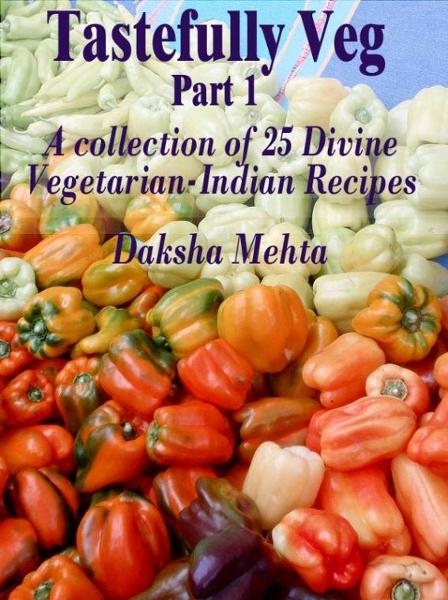 Tastefully Veg, Part 1: A collection of 25 divine Vegetarian-Indian recipes By: Daksha Mehta