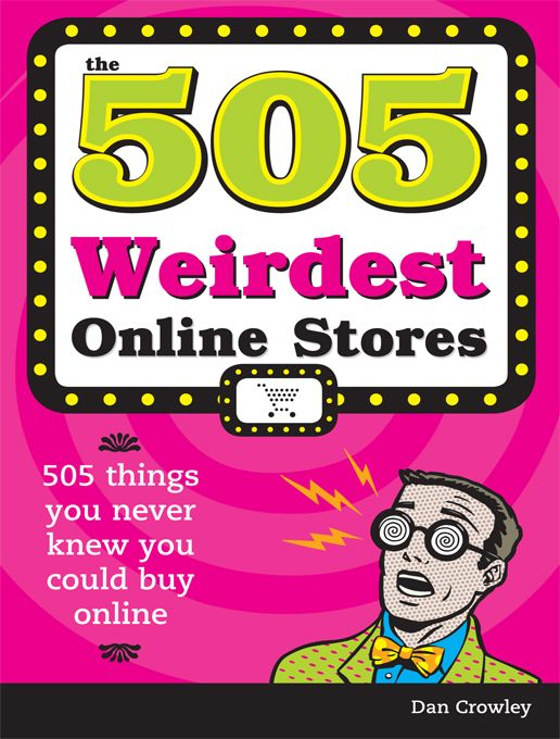 505 Weirdest Online Stores By: Dan Crowley