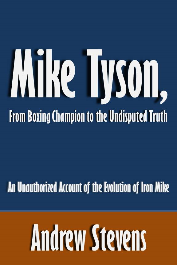 Mike Tyson, From Boxing Champion to the Undisputed Truth: An Unauthorized Account of the Evolution of Iron Mike [Article] By: Andrew Stevens