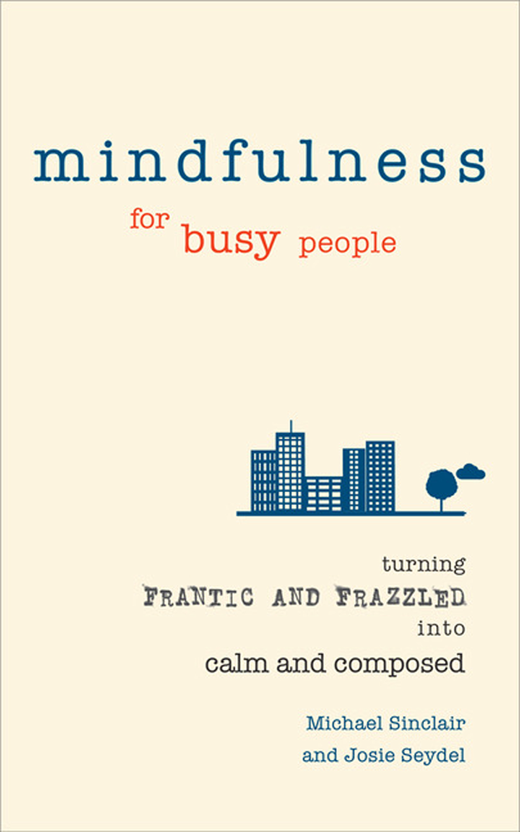 Mindfulness for Busy People Turning from frantic and frazzled into calm and composed