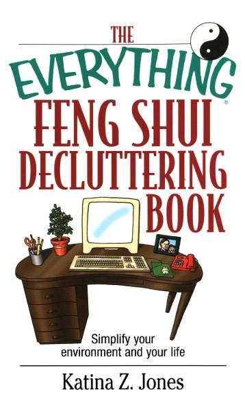 The Everything Feng Shui De-Cluttering Book: Simplify Your Environment and Your Life By: Katina Z. Jones