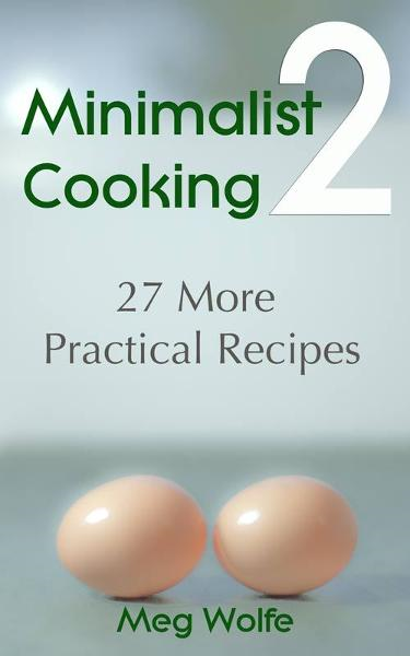 Minimalist Cooking 2: 27 More Practical Recipes By: Meg Wolfe