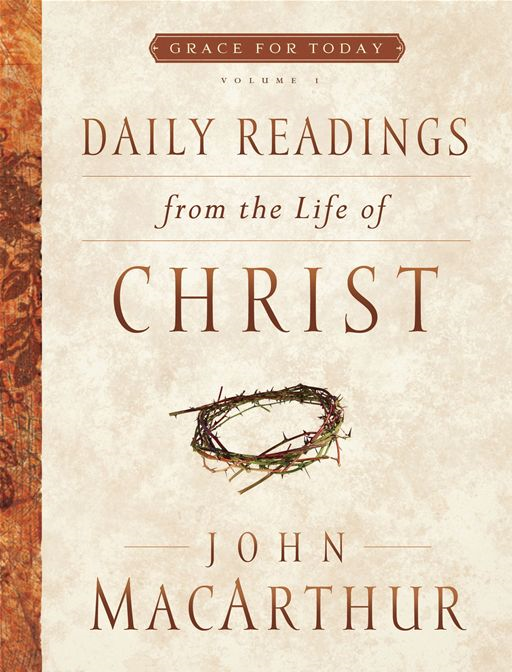 Daily Readings From the Life of Christ, Volume 1 By: John F MacArthur