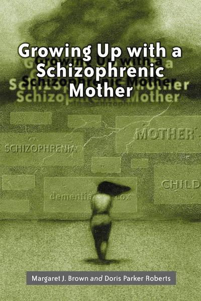 Growing Up with a Schizophrenic Mother By: Margaret J. Brown and Doris Parker Roberts