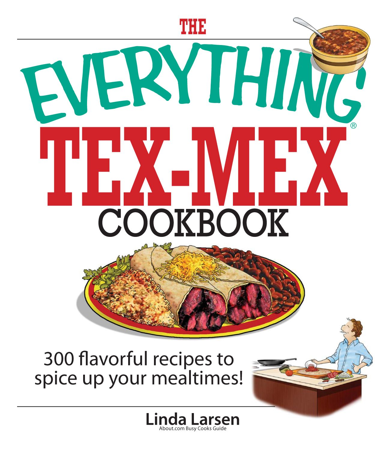 The Everything Tex-Mex Cookbook: 300 Flavorful Recipes to Spice Up Your Mealtimes! By: Linda Larsen