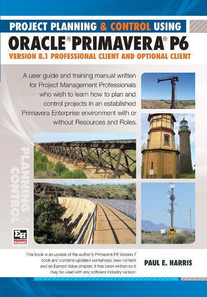 Project Planning & Control Using Primavera P6 Oracle Primavera P6 Version 8.1 - Professional Client and Optional Client By: Paul E Harris